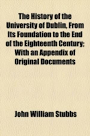 The History of the University of Dublin, from Its Foundation to the End of the Eighteenth Century; With an Appendix of Original Documents af John William Stubbs