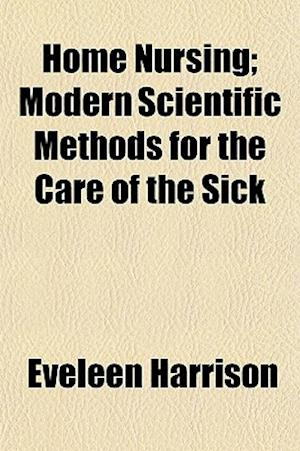Home Nursing; Modern Scientific Methods for the Care of the Sick af Eveleen Harrison