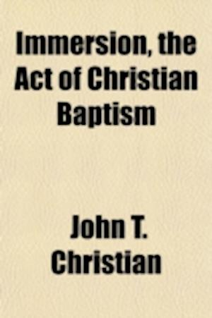 Immersion, the Act of Christian Baptism af John T. Christian
