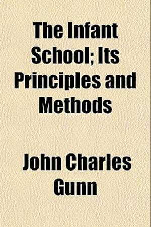 The Infant School; Its Principles and Methods af John Charles Gunn