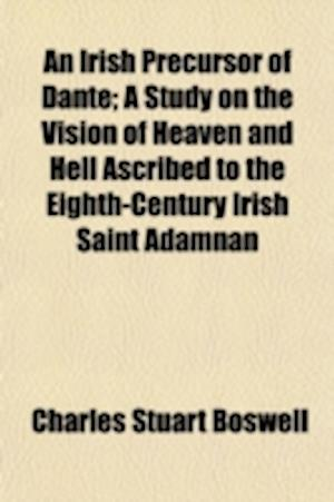 An Irish Precursor of Dante; A Study on the Vision of Heaven and Hell Ascribed to the Eighth-Century Irish Saint Adamnan af Charles Stuart Boswell