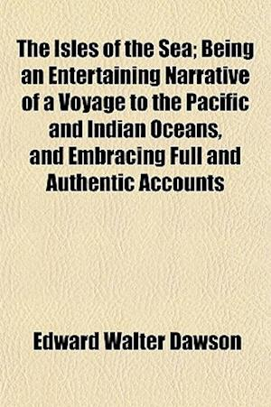 The Isles of the Sea; Being an Entertaining Narrative of a Voyage to the Pacific and Indian Oceans, and Embracing Full and Authentic Accounts af Edward Walter Dawson