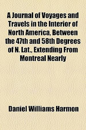 A Journal of Voyages and Travels in the Interior of North America, Between the 47th and 58th Degrees of N. Lat., Extending from Montreal Nearly af Daniel Williams Harmon