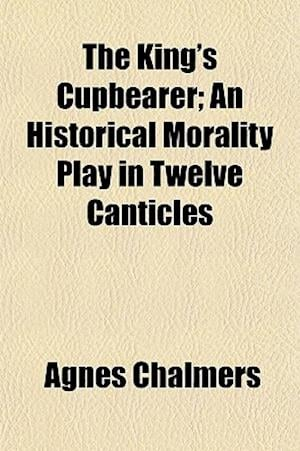 The King's Cupbearer; An Historical Morality Play in Twelve Canticles af Agnes Chalmers
