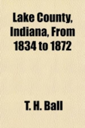 Lake County, Indiana, from 1834 to 1872 af T. H. Ball