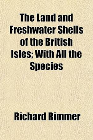 The Land and Freshwater Shells of the British Isles; With All the Species af Richard Rimmer