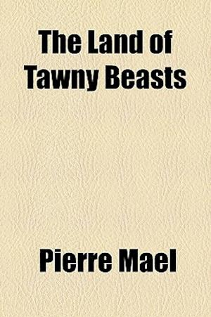 The Land of Tawny Beasts af Pierre Mal, Pierre Mael