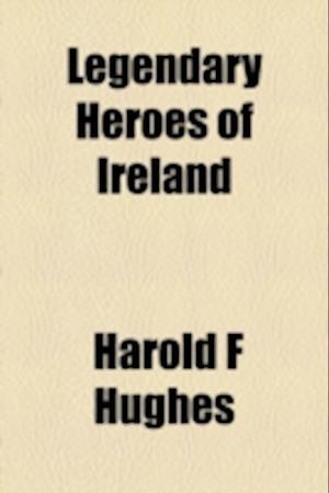 Legendary Heroes of Ireland af Harold F. Hughes