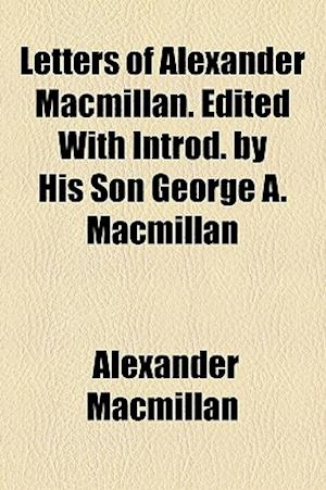 Letters of Alexander MacMillan. Edited with Introd. by His Son George A. MacMillan af Alexander Macmillan