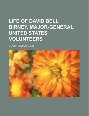 Life of David Bell Birney, Major-General United States Volunteers af Oliver Wilson davis