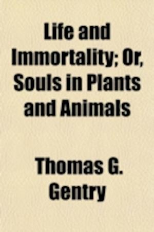 Life and Immortality; Or, Souls in Plants and Animals af Thomas G. Gentry