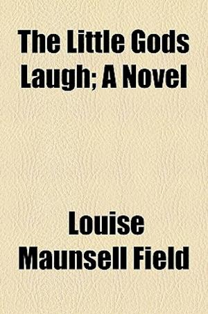 The Little Gods Laugh; A Novel af Louise Maunsell Field