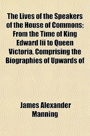 The Lives of the Speakers of the House of Commons; From the Time of King Edward III to Queen Victoria, Comprising the Biographies of Upwards of af James Alexander Manning