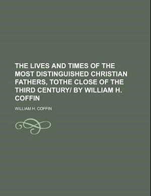 The Lives and Times of the Most Distinguished Christian Fathers, Tothe Close of the Third Century- By William H. Coffin af William H. Coffin