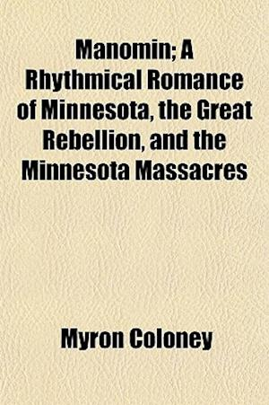 Manomin; A Rhythmical Romance of Minnesota, the Great Rebellion, and the Minnesota Massacres af Myron Coloney