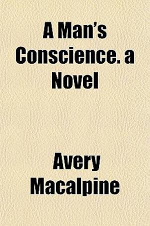 A Man's Conscience. a Novel af Avery Macalpine