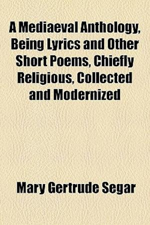 A Mediaeval Anthology, Being Lyrics and Other Short Poems, Chiefly Religious, Collected and Modernized af Mary Gertrude Segar