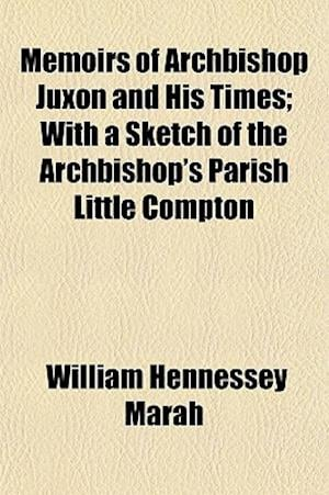 Memoirs of Archbishop Juxon and His Times; With a Sketch of the Archbishop's Parish Little Compton af William Hennessey Marah