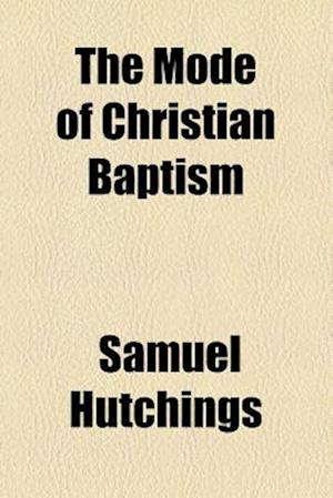 The Mode of Christian Baptism af Samuel Hutchings