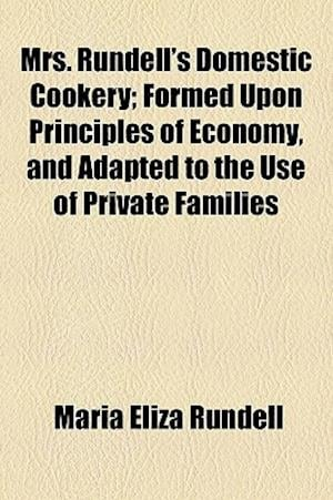 Mrs. Rundell's Domestic Cookery; Formed Upon Principles of Economy, and Adapted to the Use of Private Families af Maria Eliza Rundell