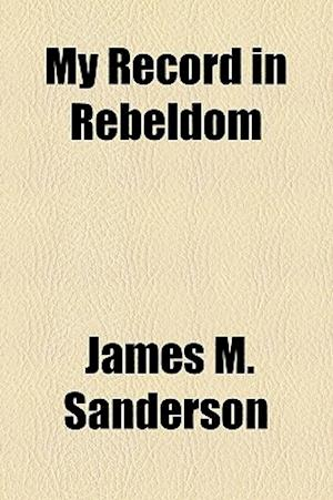 My Record in Rebeldom af James M. Sanderson