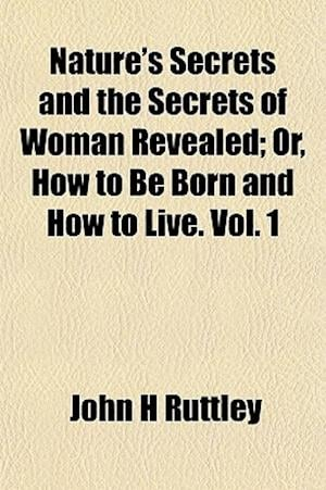 Nature's Secrets and the Secrets of Woman Revealed; Or, How to Be Born and How to Live. Vol. 1 af John H. Ruttley