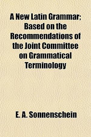 A New Latin Grammar; Based on the Recommendations of the Joint Committee on Grammatical Terminology af E. a. Sonnenschein