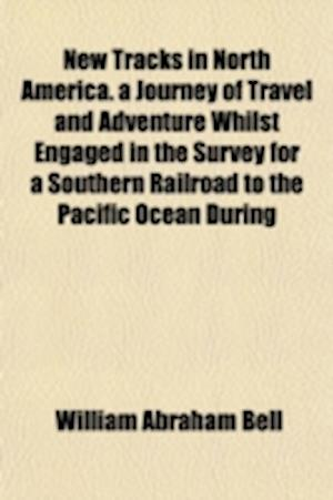New Tracks in North America. a Journey of Travel and Adventure Whilst Engaged in the Survey for a Southern Railroad to the Pacific Ocean During af William Abraham Bell