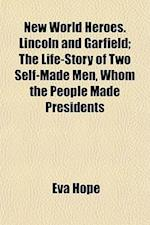 New World Heroes. Lincoln and Garfield; The Life-Story of Two Self-Made Men, Whom the People Made Presidents af Eva Hope