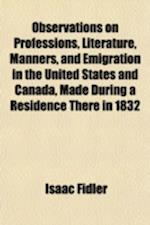 Observations on Professions, Literature, Manners, and Emigration in the United States and Canada, Made During a Residence There in 1832 af Isaac Fidler