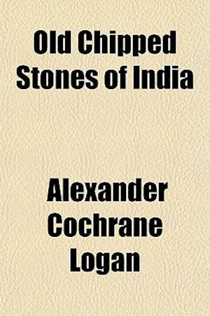 Old Chipped Stones of India af Alexander Cochrane Logan