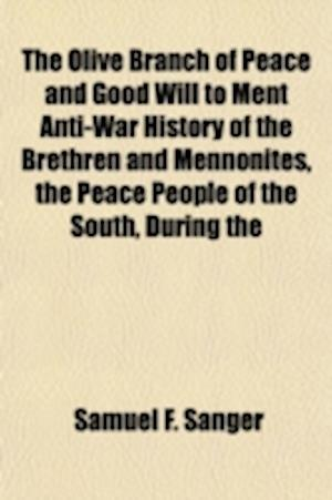 The Olive Branch of Peace and Good Will to Ment Anti-War History of the Brethren and Mennonites, the Peace People of the South, During the af Samuel F. Sanger