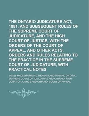 The Ontario Judicature ACT, 1881, and Subsequent Rules of the Supreme Court of Judicature, and the High Court of Justice, with the Orders of the Court af James Maclennan