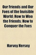 Our Friends and Our Foes of the Invisible World; How to Woo the Friends; How to Conquer the Foes af Harvey Hersey