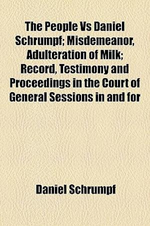 The People Vs Daniel Schrumpf; Misdemeanor, Adulteration of Milk; Record, Testimony and Proceedings in the Court of General Sessions in and for af Daniel Schrumpf