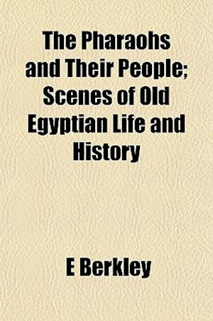 The Pharaohs and Their People; Scenes of Old Egyptian Life and History af E. Berkley