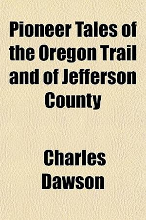Pioneer Tales of the Oregon Trail and of Jefferson County af Charles Dawson