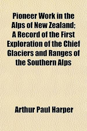 Pioneer Work in the Alps of New Zealand; A Record of the First Exploration of the Chief Glaciers and Ranges of the Southern Alps af Arthur Paul Harper