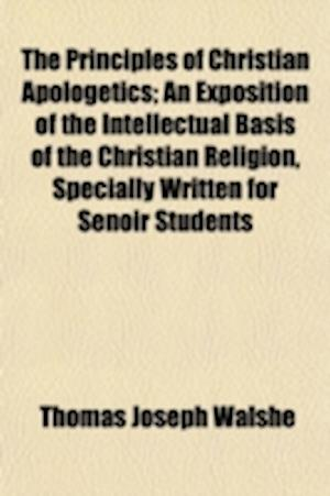The Principles of Christian Apologetics; An Exposition of the Intellectual Basis of the Christian Religion, Specially Written for Senoir Students af Thomas Joseph Walshe