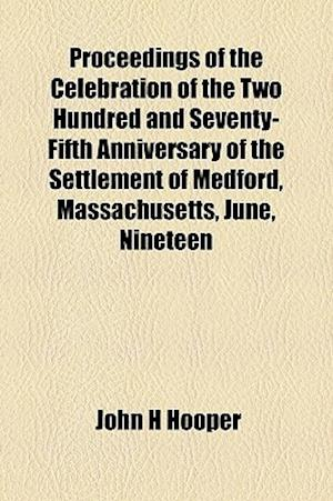 Proceedings of the Celebration of the Two Hundred and Seventy-Fifth Anniversary of the Settlement of Medford, Massachusetts, June, Nineteen af John H. Hooper
