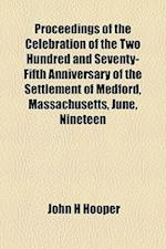 Proceedings of the Celebration of the Two Hundred and Seventy-Fifth Anniversary of the Settlement of Medford, Massachusetts, June, Nineteen af John H. Hooper
