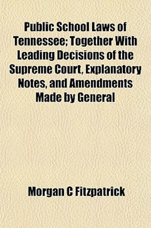 Public School Laws of Tennessee; Together with Leading Decisions of the Supreme Court, Explanatory Notes, and Amendments Made by General af Morgan C. Fitzpatrick