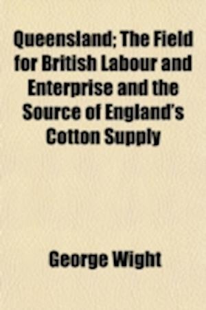 Queensland; The Field for British Labour and Enterprise and the Source of England's Cotton Supply af George Wight