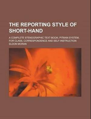 The Reporting Style of Short-Hand; A Complete Stenographic Text-Book; Pitman System, for Class, Correspondence and Self-Instruction af Eldon Moran
