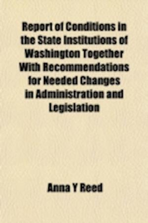 Report of Conditions in the State Institutions of Washington Together with Recommendations for Needed Changes in Administration and Legislation af Anna Y. Reed