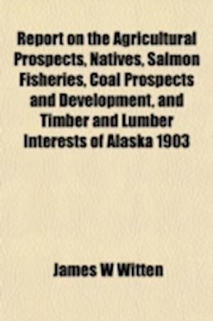Report on the Agricultural Prospects, Natives, Salmon Fisheries, Coal Prospects and Development, and Timber and Lumber Interests of Alaska 1903 af James W. Witten