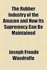 The Rubber Industry of the Amazon and How Its Supremacy Can Be Maintained af Joseph Froude Woodroffe