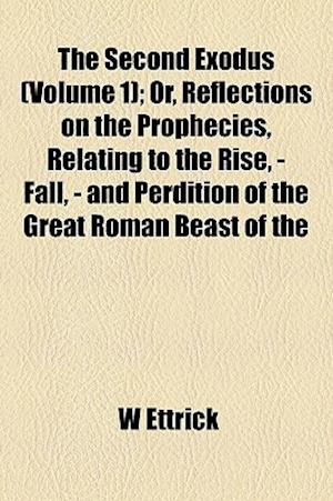 The Second Exodus (Volume 1); Or, Reflections on the Prophecies, Relating to the Rise, - Fall, - And Perdition of the Great Roman Beast of the af W. Ettrick