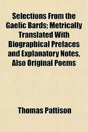 Selections from the Gaelic Bards; Metrically Translated with Biographical Prefaces and Explanatory Notes, Also Original Poems af Thomas Pattison