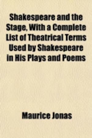 Shakespeare and the Stage, with a Complete List of Theatrical Terms Used by Shakespeare in His Plays and Poems af Maurice Jonas